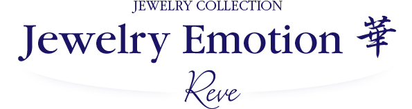 JEWELRY COLLECTION Jewelry Emotion 華 Reve